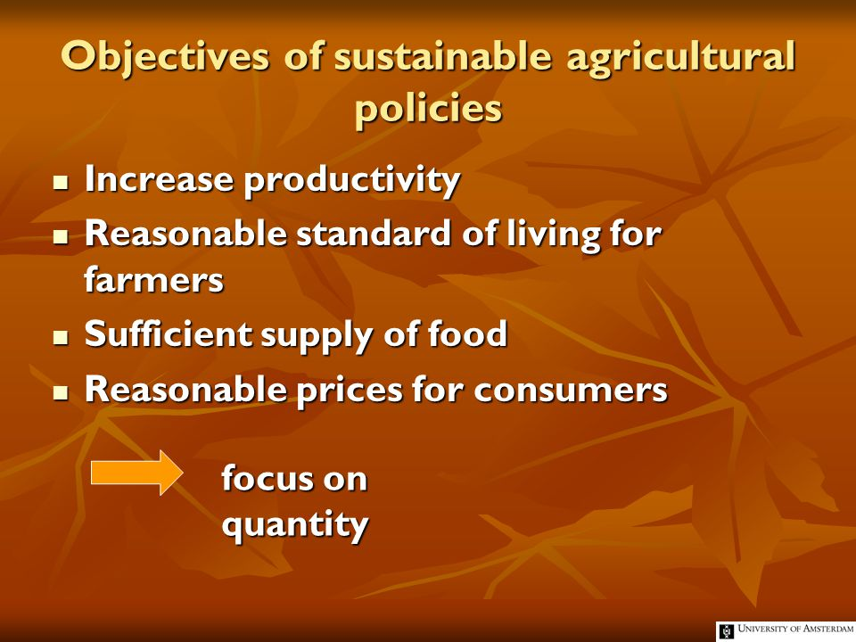 Objectives of sustainable agricultural policies Increase productivity Increase productivity Reasonable standard of living for farmers Reasonable standard of living for farmers Sufficient supply of food Sufficient supply of food Reasonable prices for consumers Reasonable prices for consumers focus on quantity