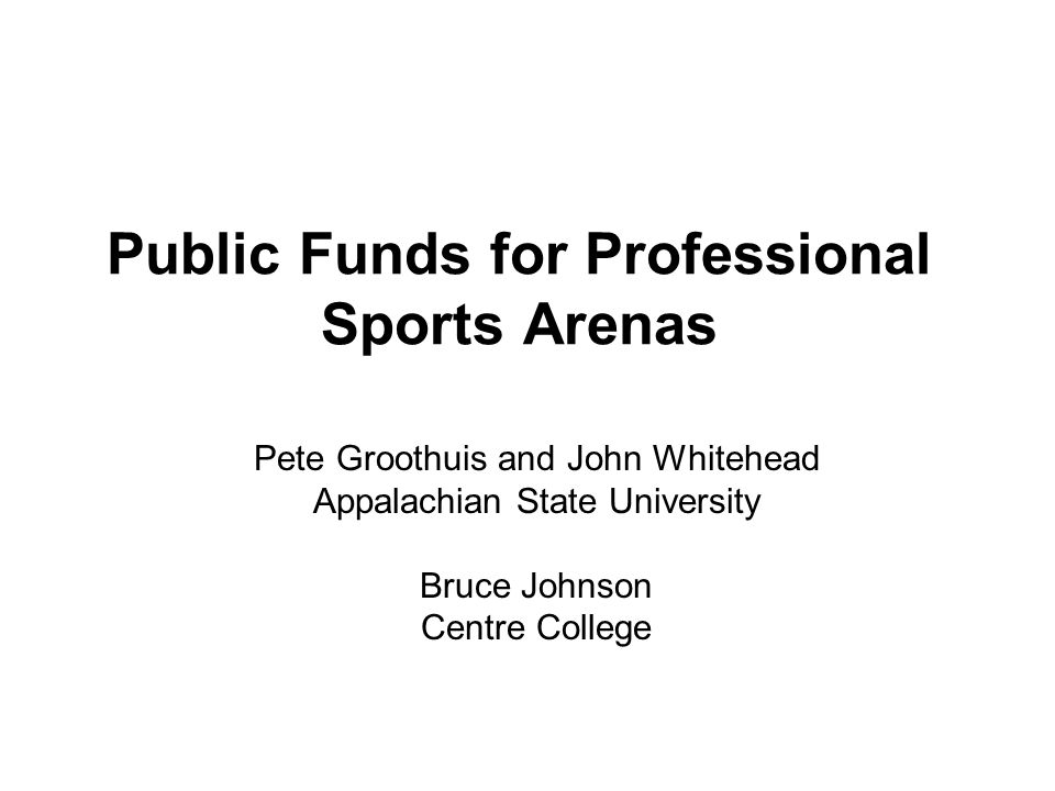 Public Funds for Professional Sports Arenas Pete Groothuis and John Whitehead Appalachian State University Bruce Johnson Centre College