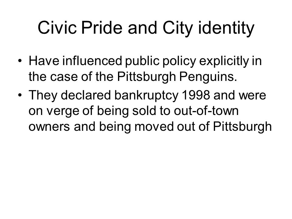 Civic Pride and City identity Have influenced public policy explicitly in the case of the Pittsburgh Penguins.