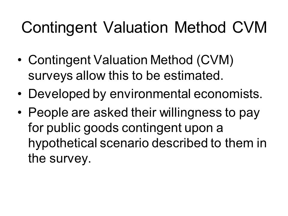 Contingent Valuation Method CVM Contingent Valuation Method (CVM) surveys allow this to be estimated.