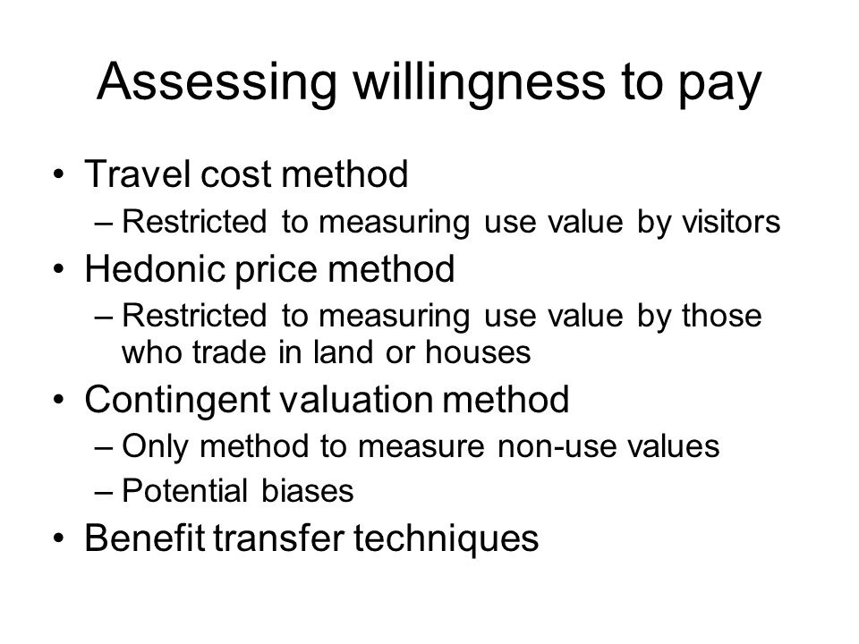 Assessing willingness to pay Travel cost method –Restricted to measuring use value by visitors Hedonic price method –Restricted to measuring use value by those who trade in land or houses Contingent valuation method –Only method to measure non-use values –Potential biases Benefit transfer techniques