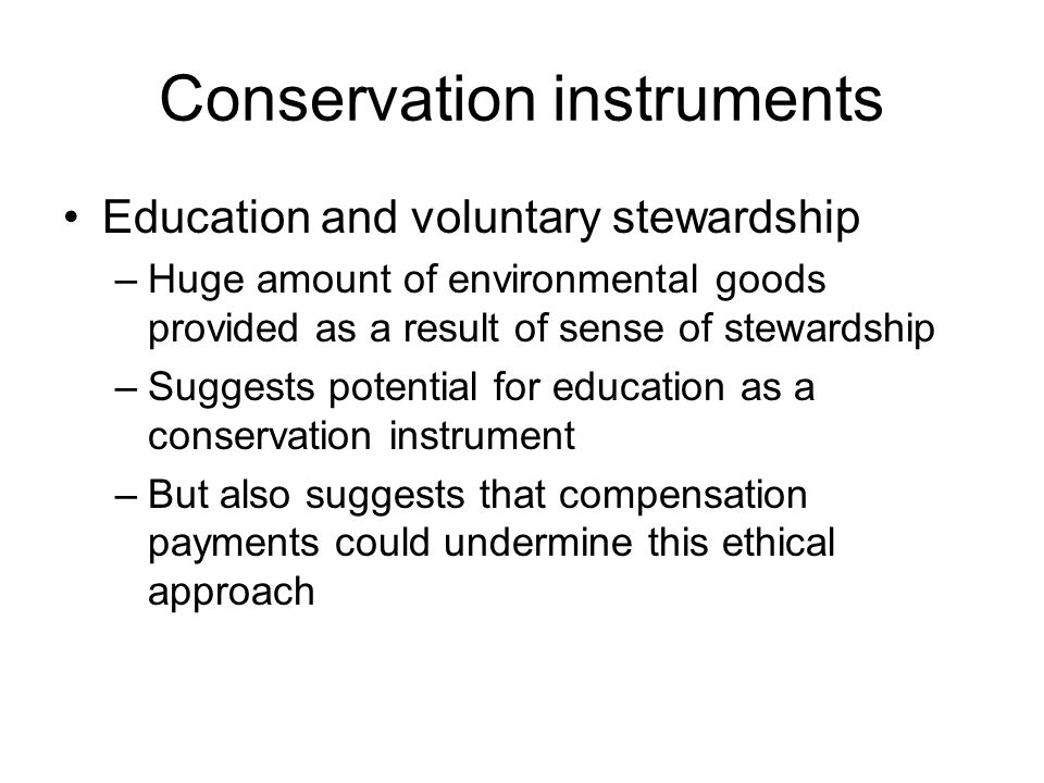 Conservation instruments Education and voluntary stewardship –Huge amount of environmental goods provided as a result of sense of stewardship –Suggests potential for education as a conservation instrument –But also suggests that compensation payments could undermine this ethical approach