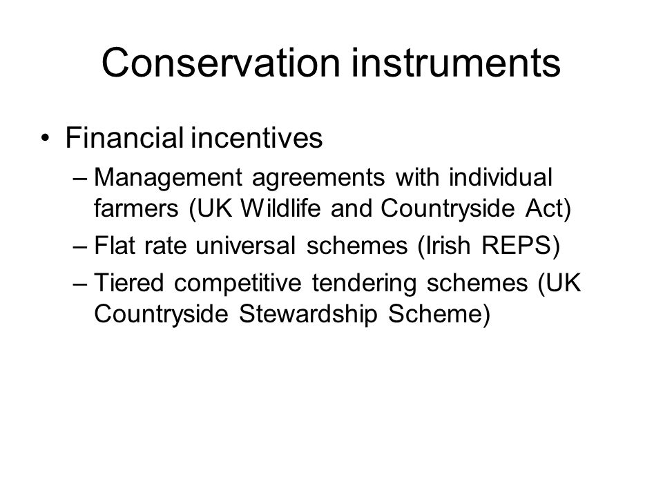 Conservation instruments Financial incentives –Management agreements with individual farmers (UK Wildlife and Countryside Act) –Flat rate universal schemes (Irish REPS) –Tiered competitive tendering schemes (UK Countryside Stewardship Scheme)