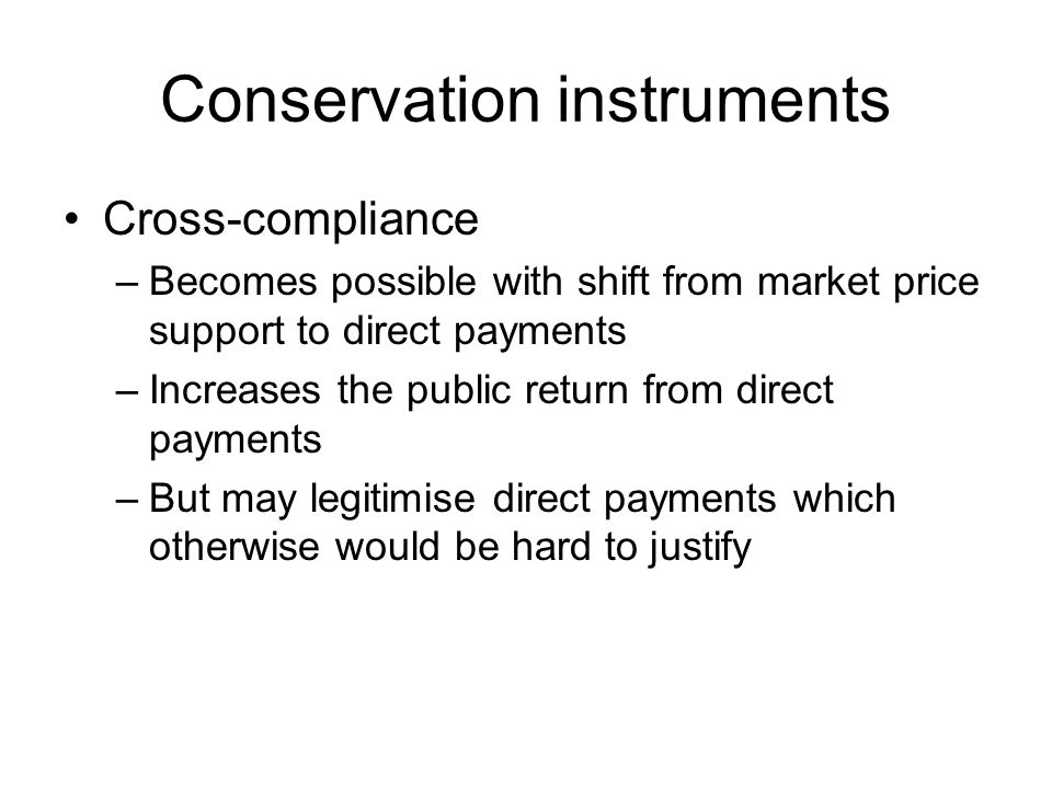 Conservation instruments Cross-compliance –Becomes possible with shift from market price support to direct payments –Increases the public return from direct payments –But may legitimise direct payments which otherwise would be hard to justify