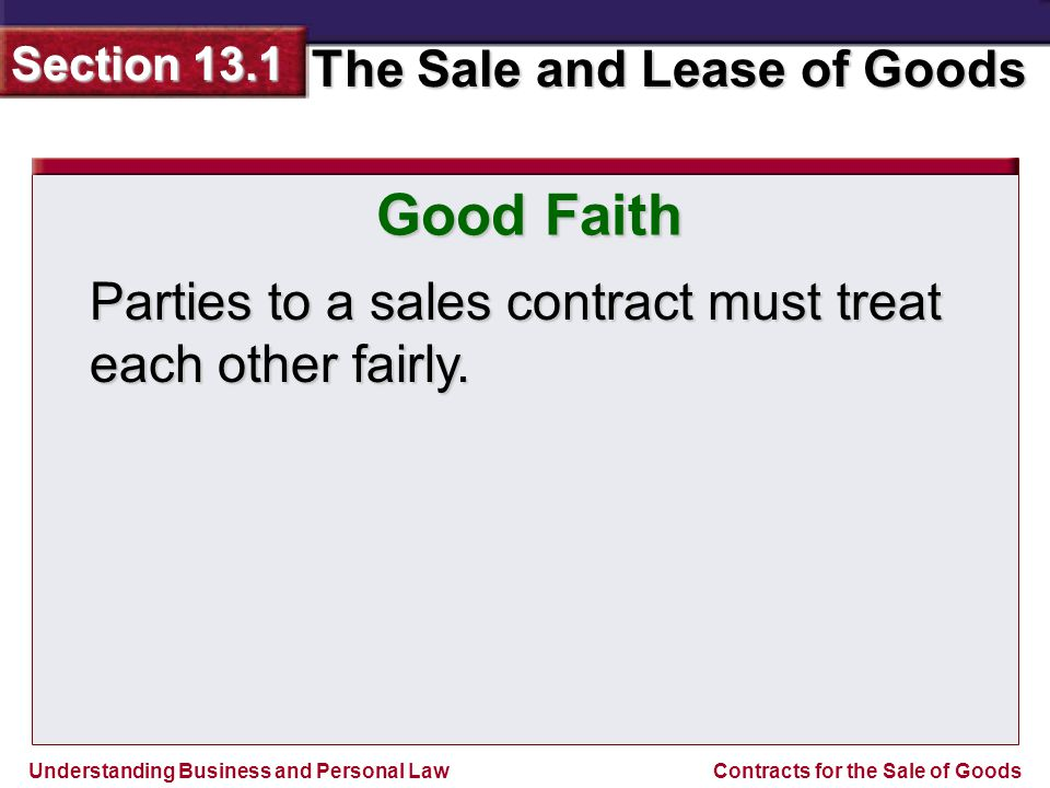 Understanding Business and Personal Law The Sale and Lease of Goods Section 13.1 Contracts for the Sale of Goods Good Faith Parties to a sales contrac