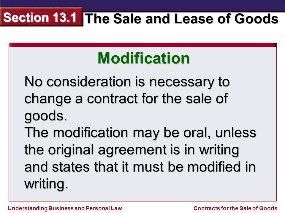 Understanding Business and Personal Law The Sale and Lease of Goods Section 13.1 Contracts for the Sale of Goods Modification No consideration is nece