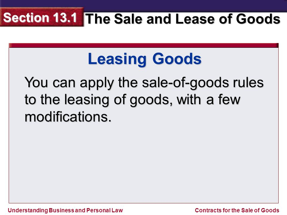 Understanding Business and Personal Law The Sale and Lease of Goods Section 13.1 Contracts for the Sale of Goods Leasing Goods You can apply the sale-