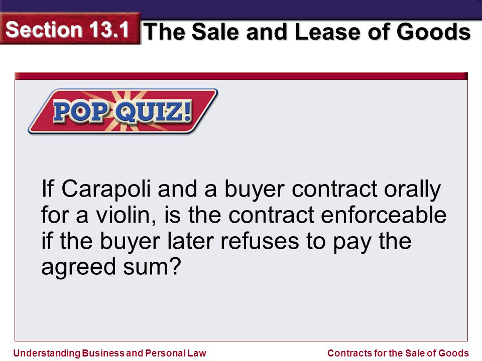 Understanding Business and Personal Law The Sale and Lease of Goods Section 13.1 Contracts for the Sale of Goods If Carapoli and a buyer contract oral