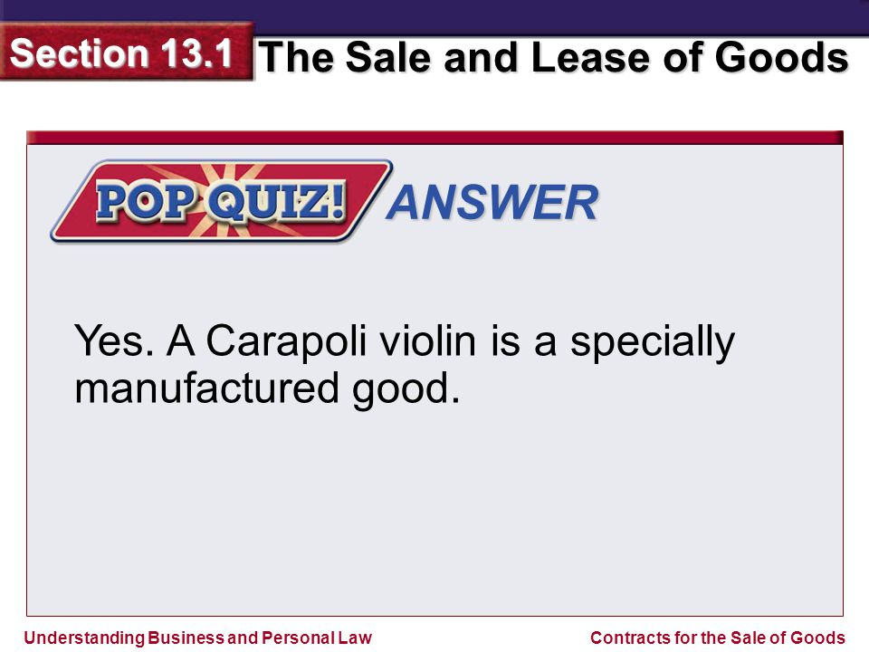 Understanding Business and Personal Law The Sale and Lease of Goods Section 13.1 Contracts for the Sale of Goods ANSWER Yes. A Carapoli violin is a sp