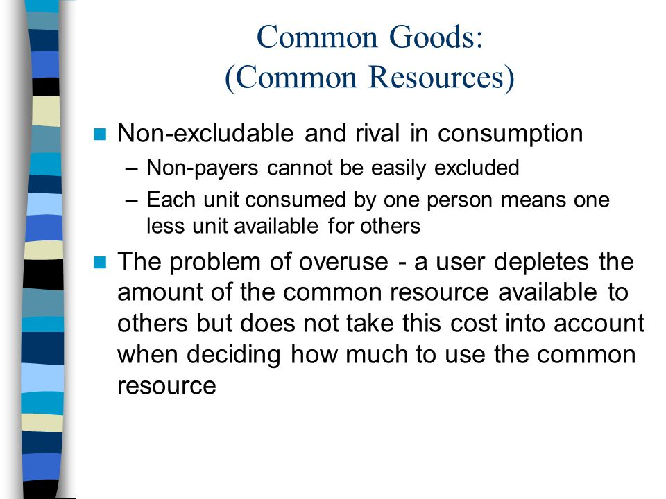 Common Goods: (Common Resources) Non-excludable and rival in consumption –Non-payers cannot be easily excluded –Each unit consumed by one person means