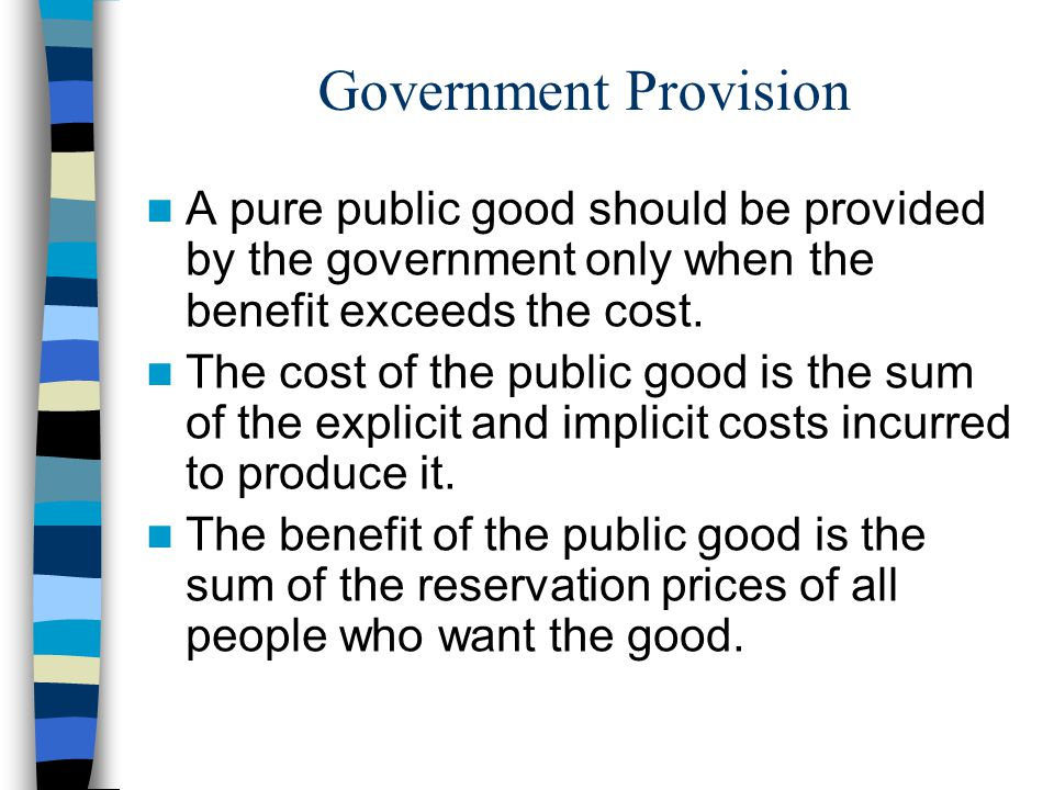 Government Provision A pure public good should be provided by the government only when the benefit exceeds the cost. The cost of the public good is th
