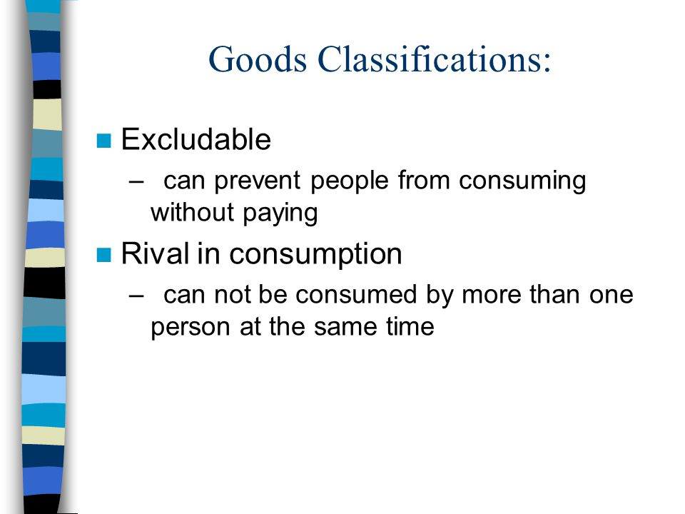 Goods Classifications: Excludable –can prevent people from consuming without paying Rival in consumption –can not be consumed by more than one person