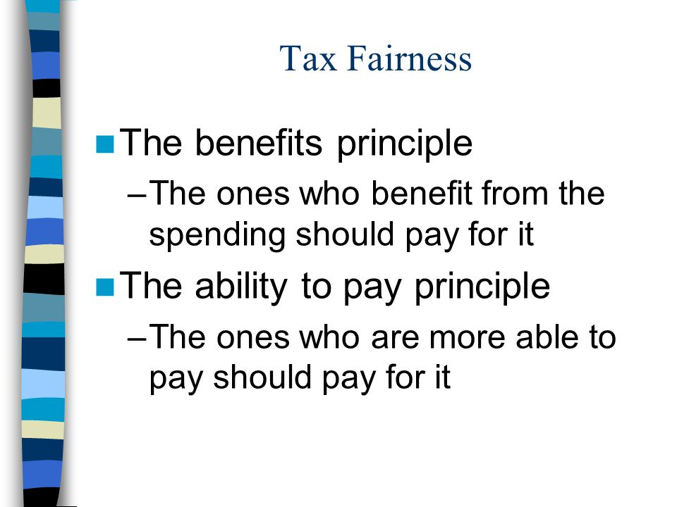 Tax Fairness The benefits principle –The ones who benefit from the spending should pay for it The ability to pay principle –The ones who are more able