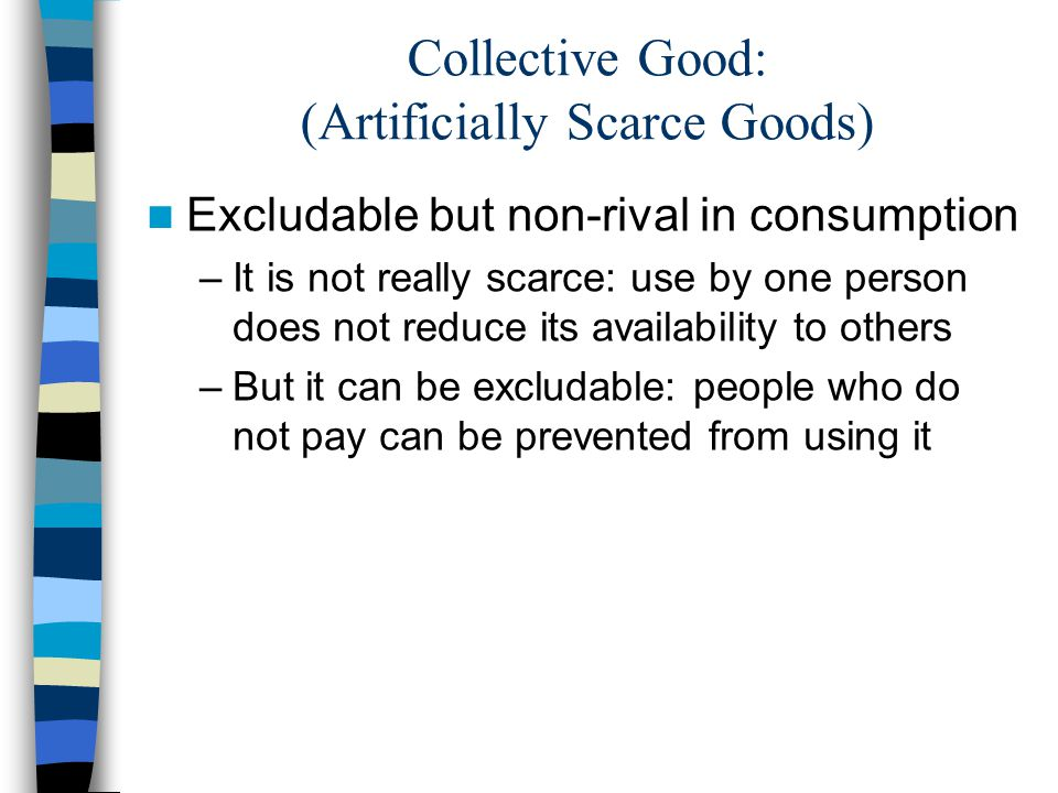 Collective Good: (Artificially Scarce Goods) Excludable but non-rival in consumption –It is not really scarce: use by one person does not reduce its a