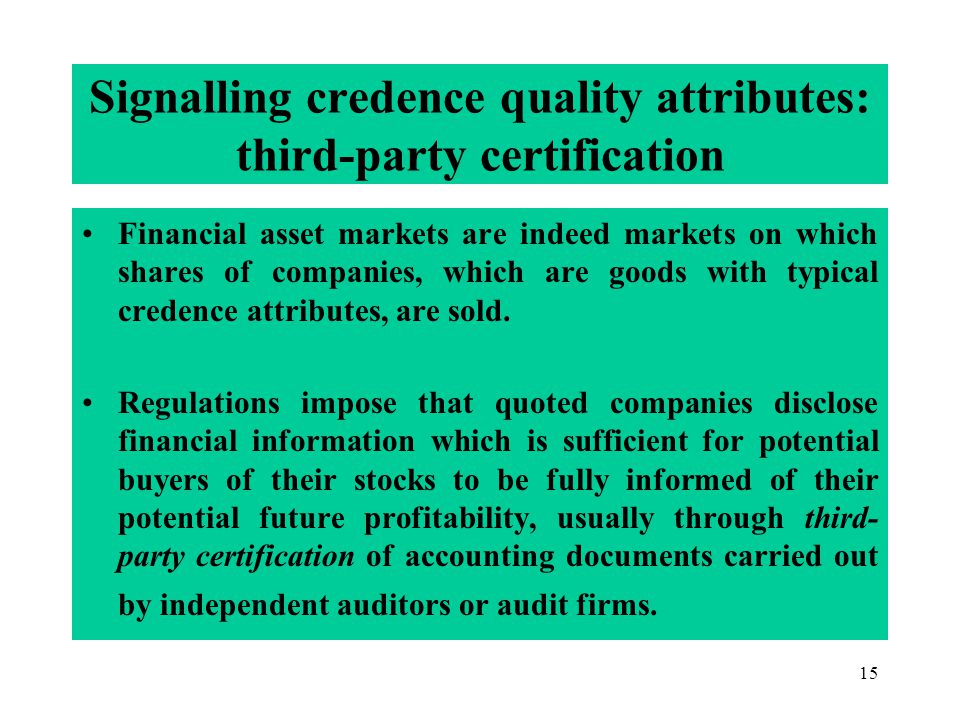 15 Signalling credence quality attributes: third-party certification Financial asset markets are indeed markets on which shares of companies, which are goods with typical credence attributes, are sold.