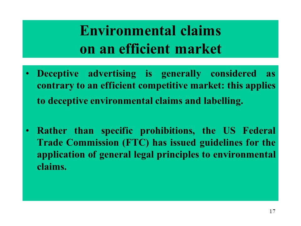 17 Environmental claims on an efficient market Deceptive advertising is generally considered as contrary to an efficient competitive market: this applies to deceptive environmental claims and labelling.