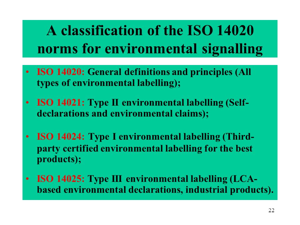 22 A classification of the ISO 14020 norms for environmental signalling ISO 14020: General definitions and principles (All types of environmental labelling); ISO 14021: Type II environmental labelling (Self- declarations and environmental claims); ISO 14024: Type I environmental labelling (Third- party certified environmental labelling for the best products); ISO 14025: Type III environmental labelling (LCA- based environmental declarations, industrial products).