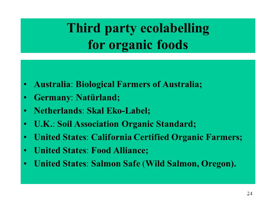 24 Third party ecolabelling for organic foods Australia: Biological Farmers of Australia; Germany: Natürland; Netherlands: Skal Eko-Label; U.K.: Soil Association Organic Standard; United States: California Certified Organic Farmers; United States: Food Alliance; United States: Salmon Safe (Wild Salmon, Oregon).