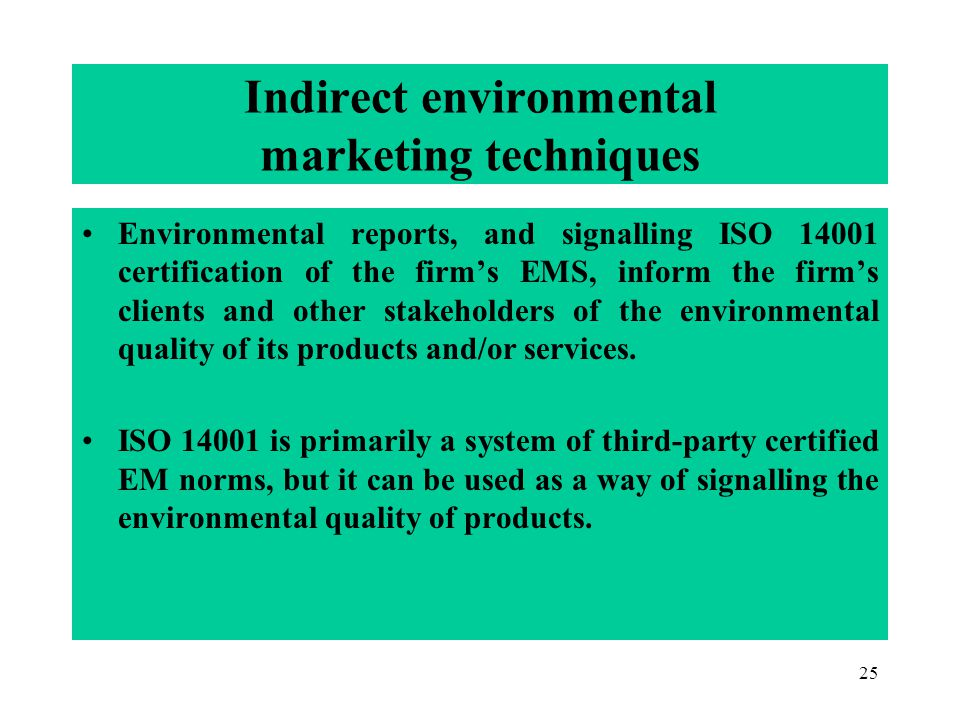 25 Indirect environmental marketing techniques Environmental reports, and signalling ISO 14001 certification of the firms EMS, inform the firms clients and other stakeholders of the environmental quality of its products and/or services.