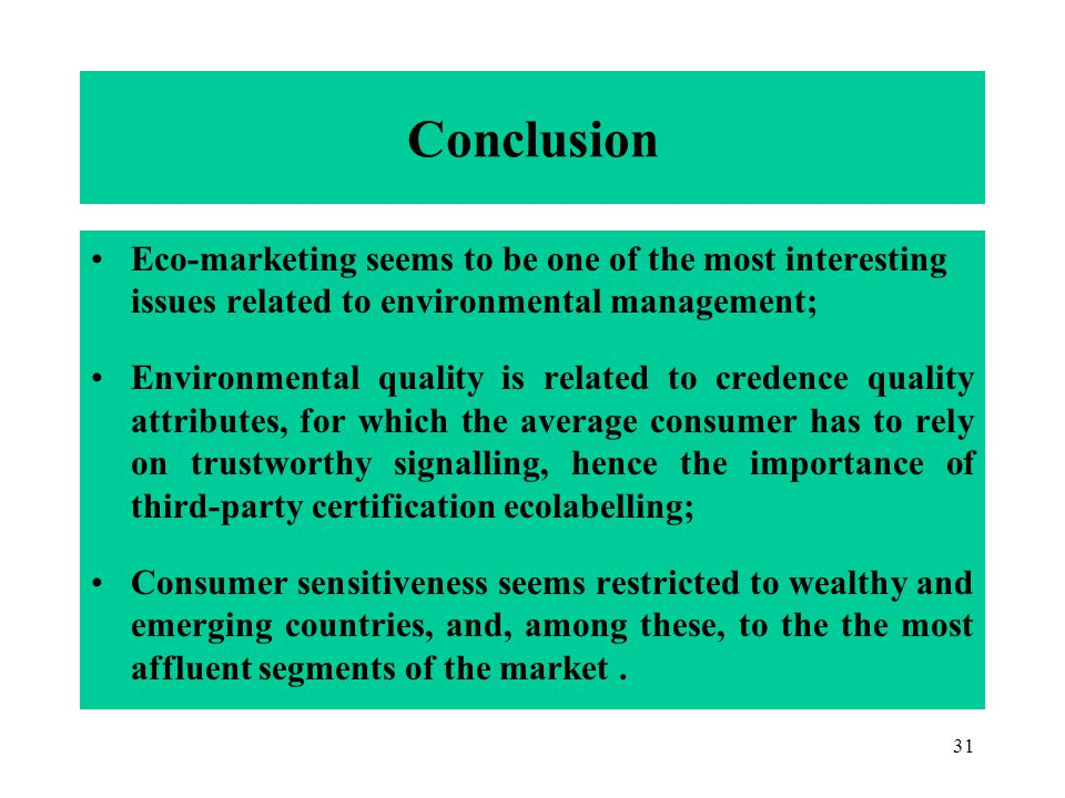 31 Conclusion Eco-marketing seems to be one of the most interesting issues related to environmental management; Environmental quality is related to credence quality attributes, for which the average consumer has to rely on trustworthy signalling, hence the importance of third-party certification ecolabelling; Consumer sensitiveness seems restricted to wealthy and emerging countries, and, among these, to the the most affluent segments of the market.