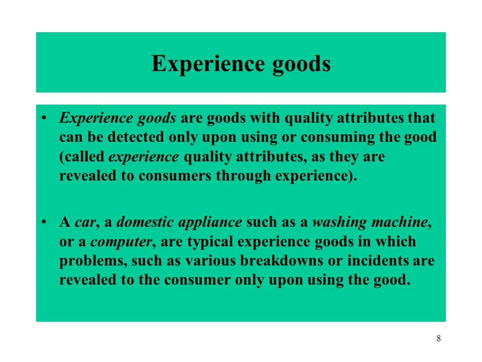 8 Experience goods Experience goods are goods with quality attributes that can be detected only upon using or consuming the good (called experience quality attributes, as they are revealed to consumers through experience).