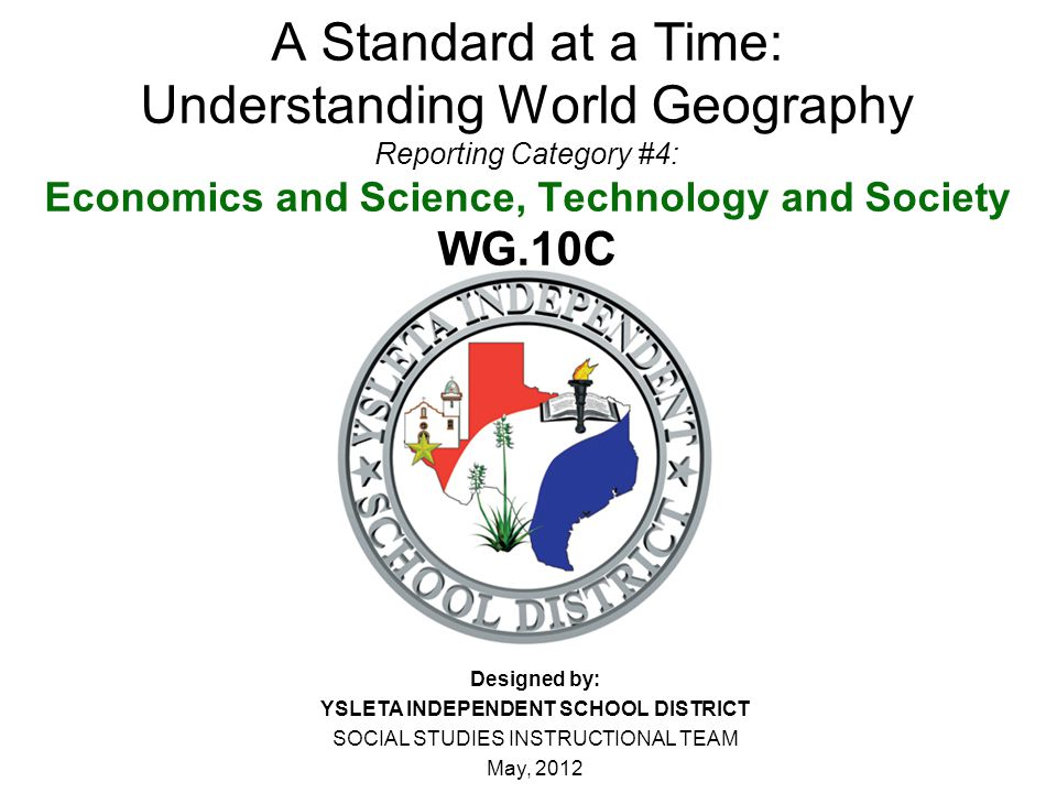 A Standard at a Time: Understanding World Geography Reporting Category #4: Economics and Science, Technology and Society WG.10C Designed by: YSLETA IN