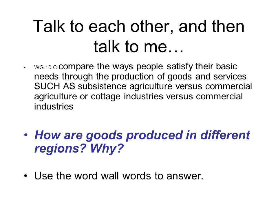 Talk to each other, and then talk to me… WG.10.C compare the ways people satisfy their basic needs through the production of goods and services SUCH AS subsistence agriculture versus commercial agriculture or cottage industries versus commercial industries How are goods produced in different regions.