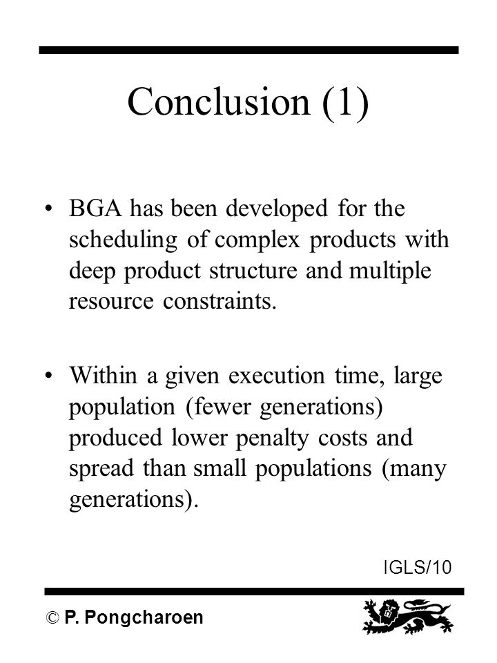 IGLS/10 © P. Pongcharoen Conclusion (1) BGA has been developed for the scheduling of complex products with deep product structure and multiple resourc