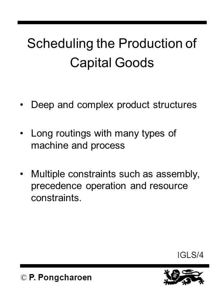 IGLS/4 © P. Pongcharoen Scheduling the Production of Capital Goods Deep and complex product structures Long routings with many types of machine and pr