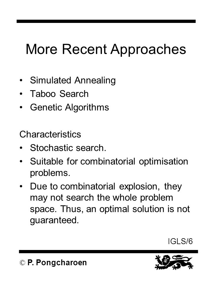 IGLS/6 © P. Pongcharoen More Recent Approaches Simulated Annealing Taboo Search Genetic Algorithms Characteristics Stochastic search. Suitable for com