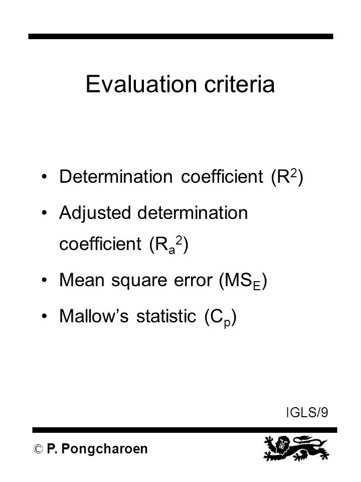 IGLS/9 © P. Pongcharoen Evaluation criteria Determination coefficient (R 2 ) Adjusted determination coefficient (R a 2 ) Mean square error (MS E ) Mal