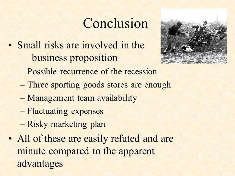 Conclusion Small risks are involved in the business proposition –Possible recurrence of the recession –Three sporting goods stores are enough –Management team availability –Fluctuating expenses –Risky marketing plan All of these are easily refuted and are minute compared to the apparent advantages