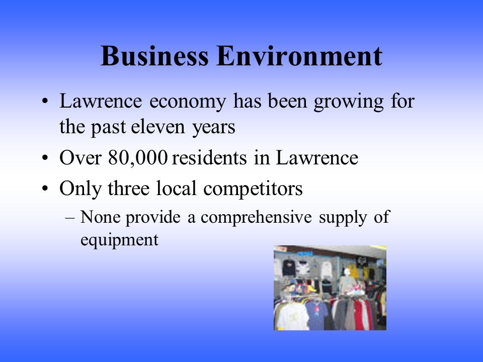 Business Environment Lawrence economy has been growing for the past eleven years Over 80,000 residents in Lawrence Only three local competitors –None provide a comprehensive supply of equipment