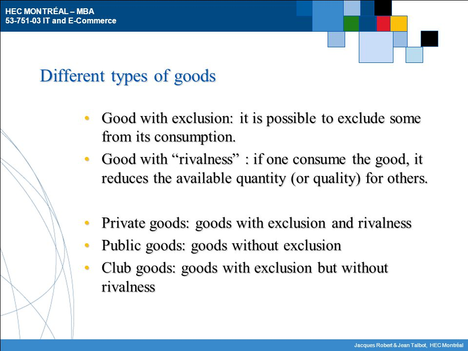 HEC MONTRÉAL – MBA 53-751-03 IT and E-Commerce Jacques Robert & Jean Talbot, HEC Montréal Different types of goods Good with exclusion: it is possible to exclude some from its consumption.Good with exclusion: it is possible to exclude some from its consumption.