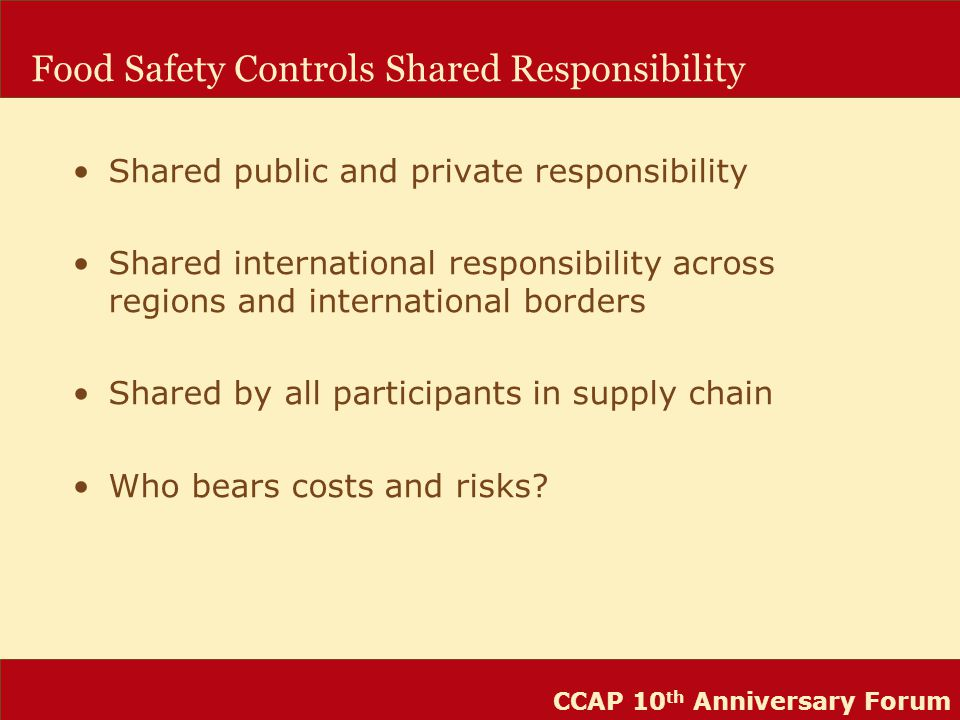 CCAP 10 th Anniversary Forum Food Safety Controls Shared Responsibility Shared public and private responsibility Shared international responsibility across regions and international borders Shared by all participants in supply chain Who bears costs and risks?