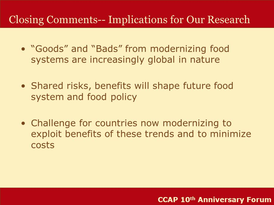 CCAP 10 th Anniversary Forum Closing Comments-- Implications for Our Research Goods and Bads from modernizing food systems are increasingly global in nature Shared risks, benefits will shape future food system and food policy Challenge for countries now modernizing to exploit benefits of these trends and to minimize costs