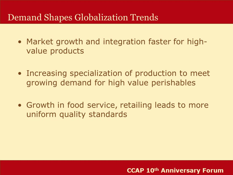 CCAP 10 th Anniversary Forum Demand Shapes Globalization Trends Market growth and integration faster for high- value products Increasing specialization of production to meet growing demand for high value perishables Growth in food service, retailing leads to more uniform quality standards