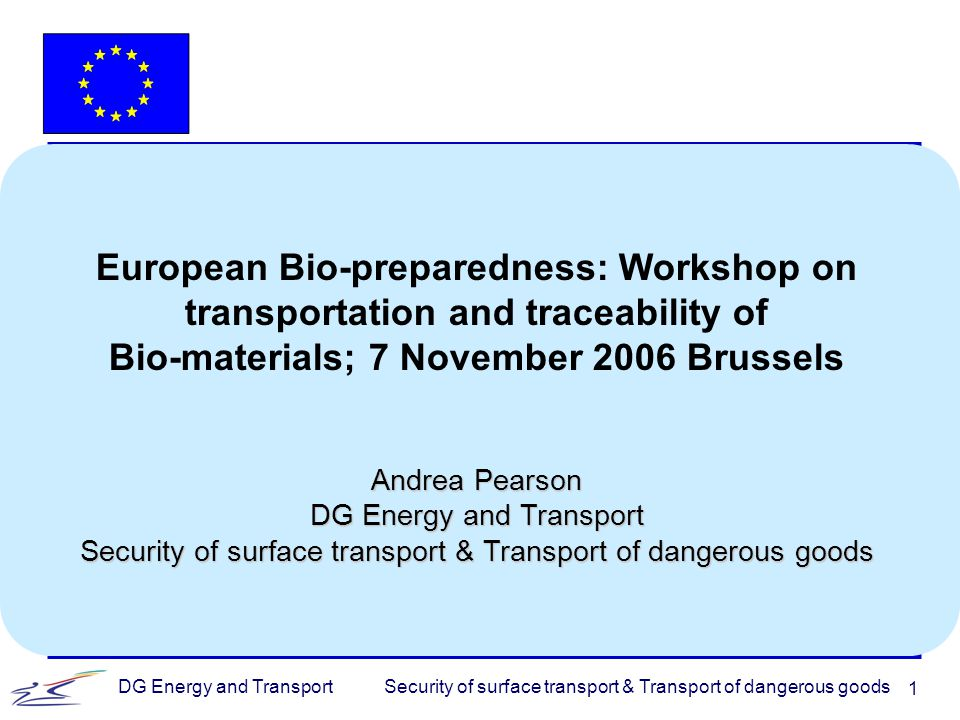 Security of surface transport & Transport of dangerous goodsDG Energy and Transport 1 European Bio-preparedness: Workshop on transportation and traceability of Bio-materials; 7 November 2006 Brussels Andrea Pearson DG Energy and Transport Security of surface transport & Transport of dangerous goods