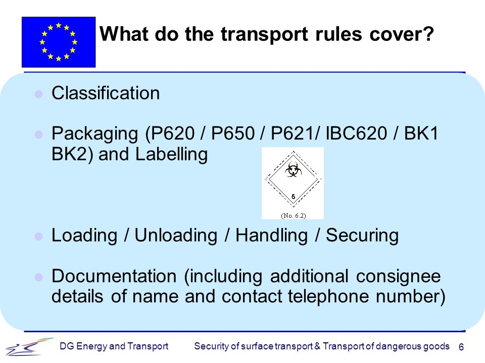 Security of surface transport & Transport of dangerous goodsDG Energy and Transport 7 l Security Rules u Identification of carriers u Temporary storage areas well lit u Photographic identification of the crew u Competent Authorities shall maintain up to date databases l High Consequence Dangerous Goods (HCDG) rules u Security plans to cover: F Specific allocations of responsibilities F Records of dangerous goods concerned F Procedures for dealing with the security threat F Measures to prevent the theft of the vehicle F Use of telemetry, where fitted, to track the movements of (HCDG)