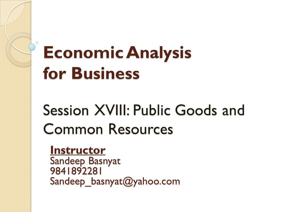 Economic Analysis for Business Session XVIII: Public Goods and Common Resources Instructor Sandeep Basnyat 9841892281Sandeep_basnyat@yahoo.com