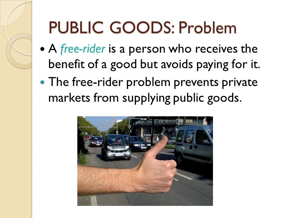 PUBLIC GOODS: Problem A free-rider is a person who receives the benefit of a good but avoids paying for it. The free-rider problem prevents private ma
