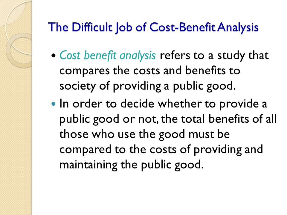 The Difficult Job of Cost-Benefit Analysis Cost benefit analysis refers to a study that compares the costs and benefits to society of providing a publ