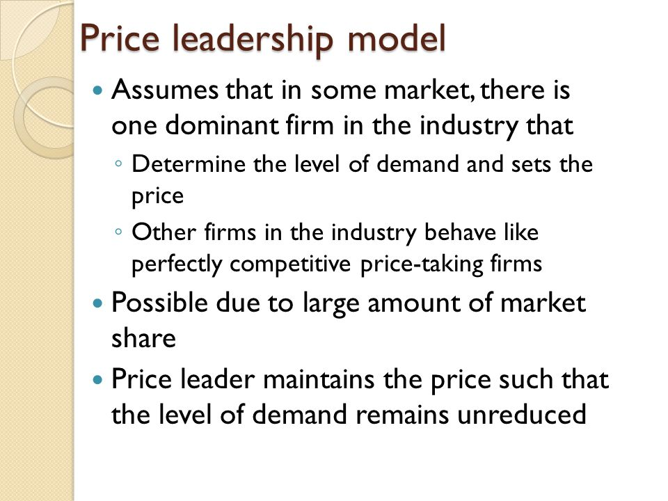 Price leadership model Assumes that in some market, there is one dominant firm in the industry that Determine the level of demand and sets the price O