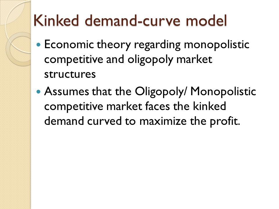 Kinked demand-curve model Economic theory regarding monopolistic competitive and oligopoly market structures Assumes that the Oligopoly/ Monopolistic
