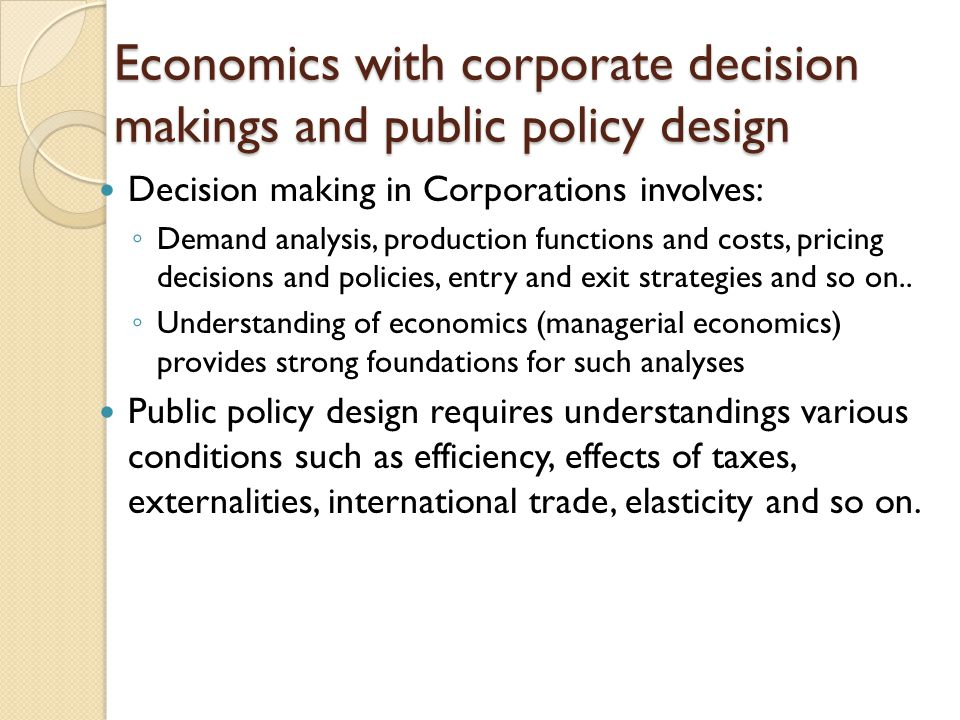 Economics with corporate decision makings and public policy design Decision making in Corporations involves: Demand analysis, production functions and