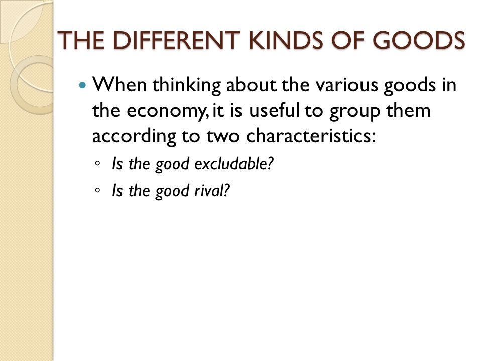THE DIFFERENT KINDS OF GOODS When thinking about the various goods in the economy, it is useful to group them according to two characteristics: Is the
