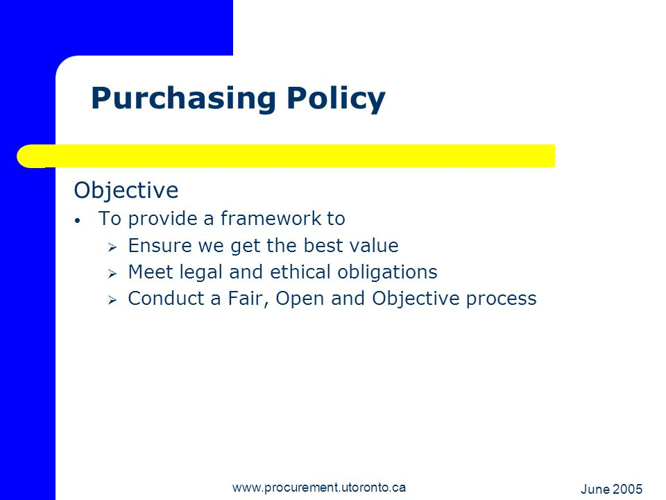 June 2005 www.procurement.utoronto.ca Ensure Optimum Value Institution-wide supply contracts for broadly used commodities and services Competitive quotes on purchases over $5,000 Public tendering on major purchases and projects