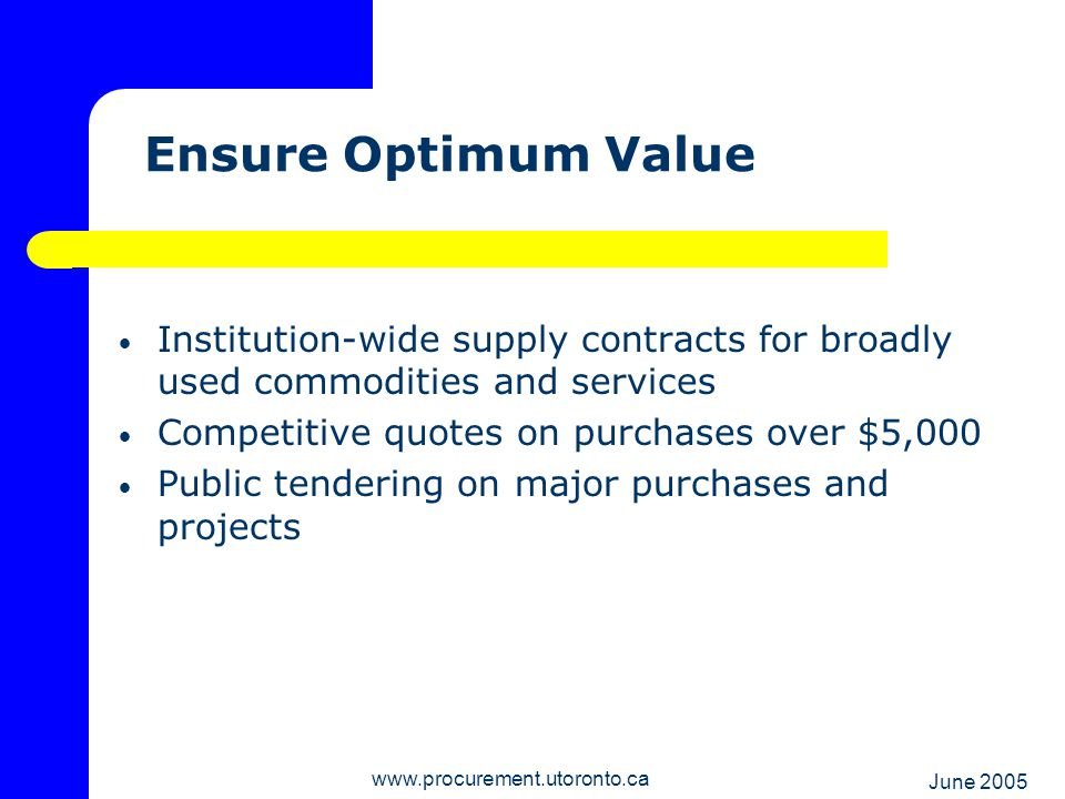 June 2005 www.procurement.utoronto.ca Legal & Ethical Obligations Publicly-funded institution = rigorous standards arms length business relationships competitive bids/proposals evaluation processes that are open to public scrutiny: - Objective- Consistently applied - Quantifiable- Transparent