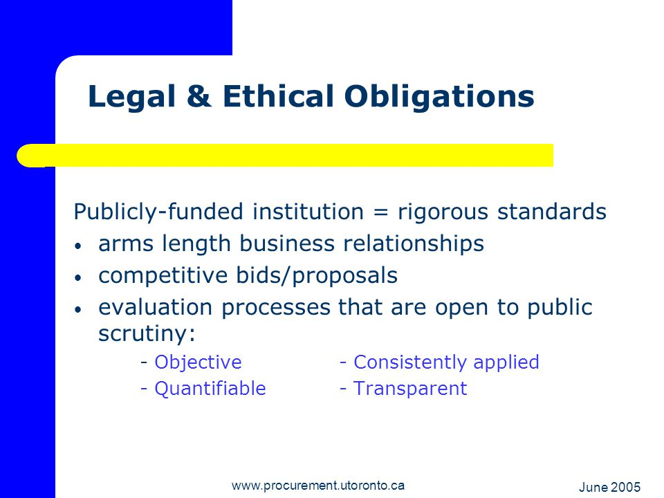 June 2005 www.procurement.utoronto.ca Result… Assurance that the public monies entrusted to the university by various contributors are expended in a manner that reflects effective use of resources in accordance with the highest legal, ethical and professional standards.