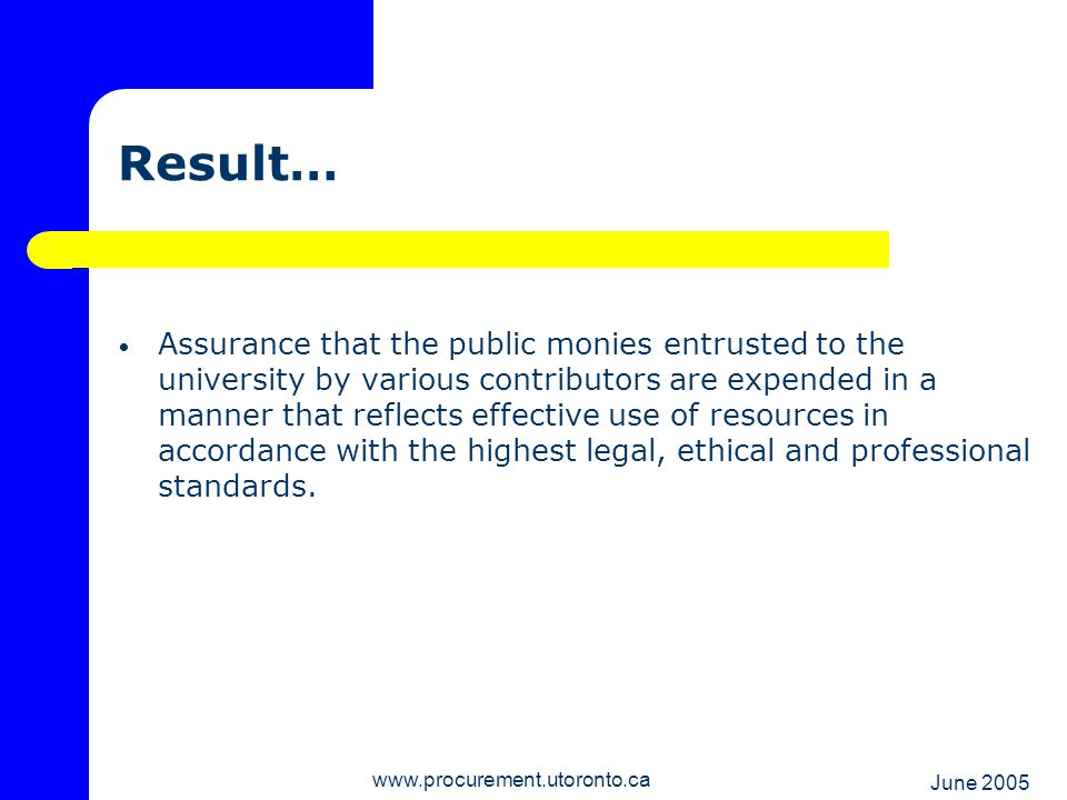 June 2005 www.procurement.utoronto.ca Higher Value Purchases Over $5,000 – multiple quotes required Sole sourcing exceptions Highly specialized scientific equipment Unique specifications with only one supplier Request for Quotation (RFQ) – specifications known; only variable is price Request for Proposal (RFP) – desired outcome known; variety of means to achieve outcome